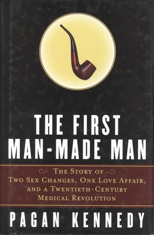The First Man-Made Man: The Story of Two Sex Changes, One Love Affair, and a Twentieth-Century Medical Revolution