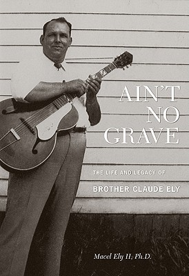 Ain't No Grave: The Life and Legacy of Brother Claude Ely