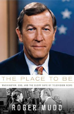 The Place to Be: Washington, CBS, and the Glory Days of Television News