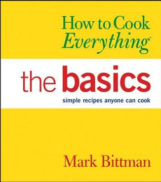 How to Cook Everything: The Basics: Simple Recipes Anyone Can Cook