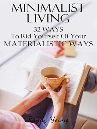 Minimalist Living: 32 Ways To Rid Yourself Of Your Materialistic Ways (Minimalism)