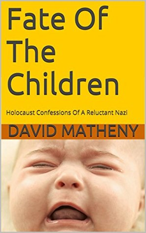 Fate Of The Children: Holocaust Confessions Of A Reluctant Nazi