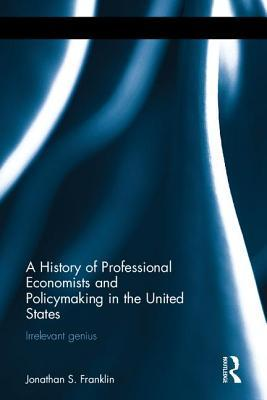 A History of Professional Economists and Policymaking in the United States: Irrelevant Genius