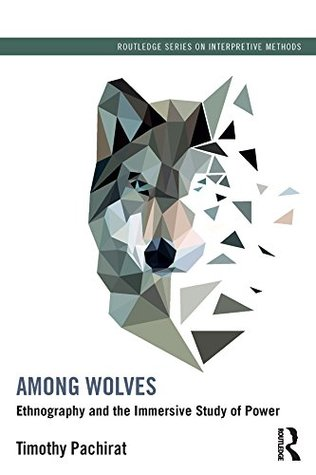 Among Wolves: Ethnography and the Immersive Study of Power (Routledge Series on Interpretive Methods)